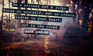 Be a witness not a judge. Focus on yourself, not on others. Listen to ...