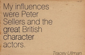 ... Peter Sellers and the great British Character Actors. - Tracey Ullman