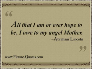 All that I am or ever hope to be, I owe to my angel Mother.