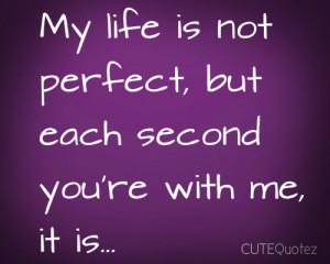 My Life Is Not Perfect, But Each Second You're With Me, It Is ~ Love ...