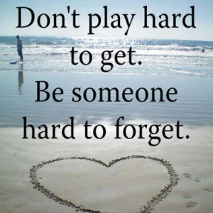 Don't play hard to get.Be someone hard to forget. Wisdom Life ...