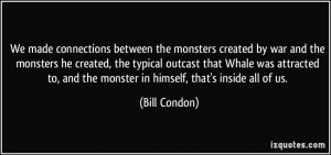 ... to, and the monster in himself, that's inside all of us. - Bill Condon