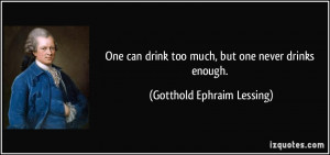 One can drink too much, but one never drinks enough. - Gotthold ...