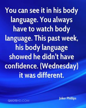see it in his body language. You always have to watch body language ...