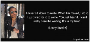 never sit down to write. When I'm moved, I do it. I just wait for it ...