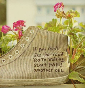 If you don't like the road you're walking.....