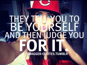 They Tell You To Be Yourself And Then Judge You For It - Cute Quote