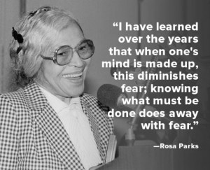 "... fear; knowing what must be done does away with fear."" -- Rosa Parks"