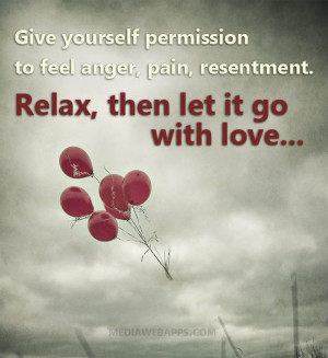 permission to feel anger, pain, resentment. Relax, then let it go ...