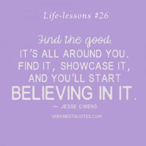 Life lessons Quotes - Find the good and you'll start believing in it ...