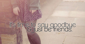 it's time to say goodbye & just be friends. result