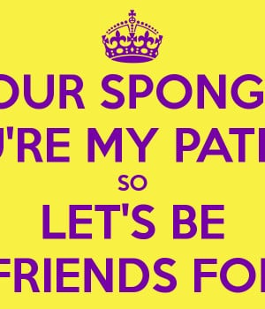 YOUR SPONGEBOB YOU'RE MY PATRICK SO LET'S BE BEST FRIENDS FOREVER