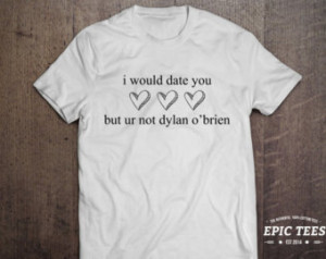 would date you but ur not dylan o 'brien T-shirt, 100% cotton Tee ...