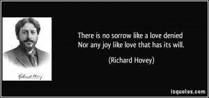 There is no sorrow like a love denied Nor any joy like love that has ...