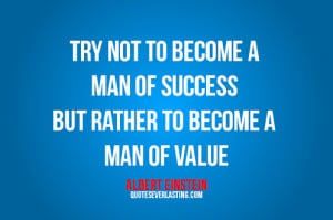 ... man of success but rather to become a man of value. -Albert Einstein