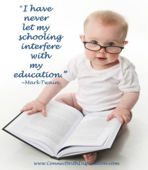 have never let my schooling interfere with my education.