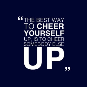 the-best-way-to-cheer-yourself-up-is-to-try-to-cheer-somebody-else-up ...
