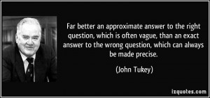 an approximate answer to the right question, which is often vague ...