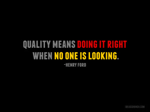 Quality means doing it right when no one is looking. -Henry Ford
