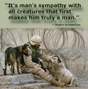 ... all creatures that first makes him truly a man ~ Albert Schweitzer