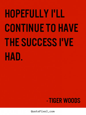 Quote about success - Hopefully i'll continue to have the success i've ...