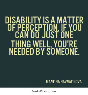 Disability is a matter of perception. If you can do just one thing ...