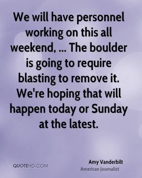 We will have personnel working on this all weekend, ... The boulder is ...