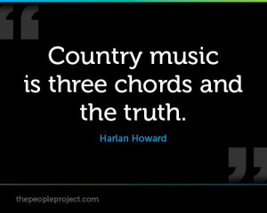 ... music is three chords and the truth. -Harlan Howard - I love this