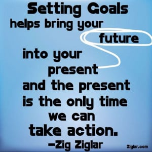 Goals bring your future into your present... Love this!