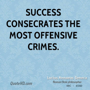 Success consecrates the most offensive crimes.