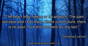 the-heart-may-freeze-or-it-can-burn-the-pain-will-ease-and-i-can-learn ...