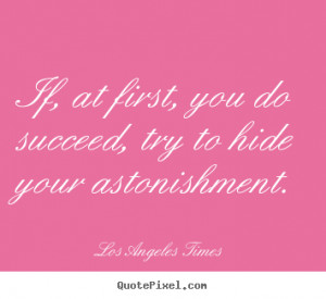 Los Angeles Times poster quotes - If, at first, you do succeed, try to ...