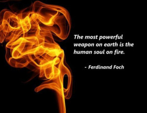 Ferdinand Foch - The most powerful weapon on earth is the human soul ...