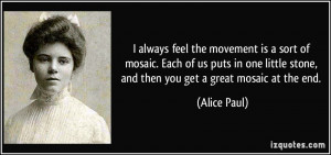 ... little stone, and then you get a great mosaic at the end. - Alice Paul