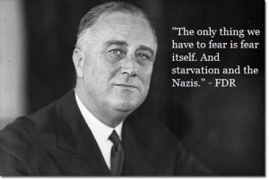 """... Fear Itself. And Starvation And The Nazis """" - FDR ~ Politics Quote"""