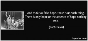 And as far as false hope, there is no such thing. There is only hope ...