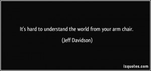 It's hard to understand the world from your arm chair. - Jeff Davidson