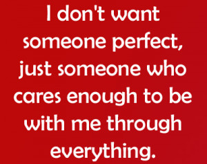 don't want someone perfect, just someone who cares enough to be ...