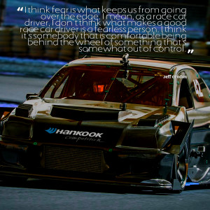 Car Racing Quotes I mean, as a race car driver,