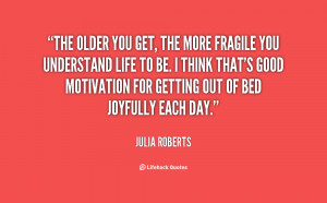 quote-Julia-Roberts-the-older-you-get-the-more-fragile-145815_1.png