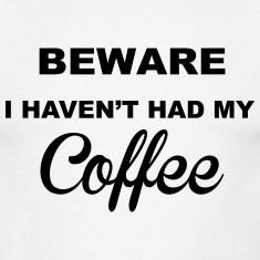 Beware Haven't Had Coffee T-Shirts