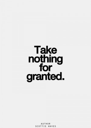 Never take things for granted.
