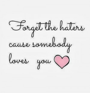 Forget the haters cause somebody loves you