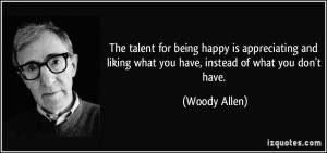 The talent for being happy is appreciating and liking what you have ...