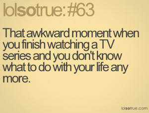That awkward moment when you finish watching a TV series and you don't ...
