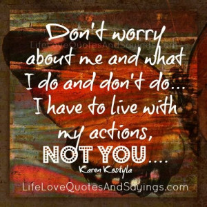 Dont Worry About Me Quotes Don't worry about me and what