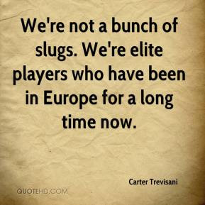 Carter Trevisani - We're not a bunch of slugs. We're elite players who ...