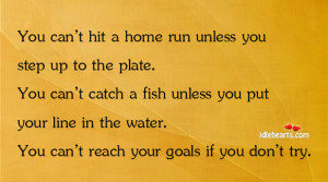 You Can't Hit A Home Run Unless You Step Up To The Plate…, Catch ...