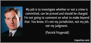 ... not my jurisdiction, not my job, not my judgment. - Patrick Fitzgerald