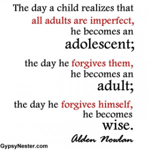 ... an adult; the day he forgives himself, he becomes wise. Alden Nowlan